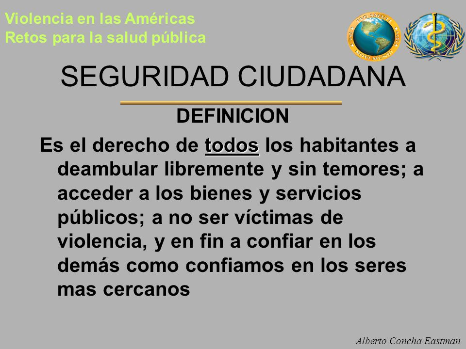 SEGURIDAD CIUDADANA DEFINICION todos Es el derecho de todos los habitantes a deambular libremente y sin temores; a acceder a los bienes y servicios pú
