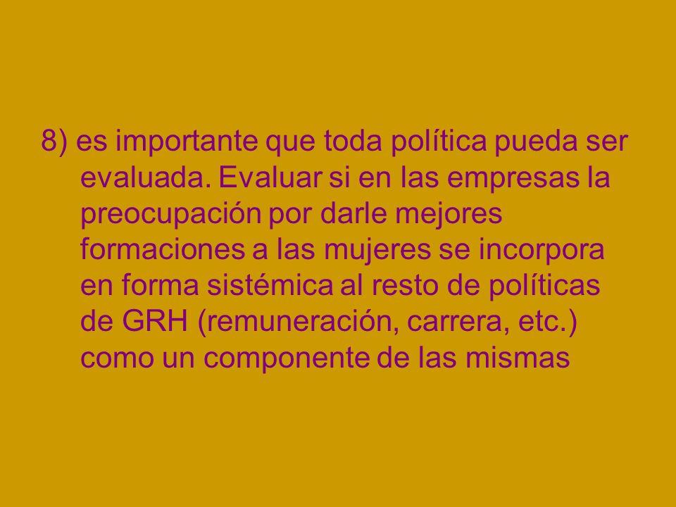 8) es importante que toda política pueda ser evaluada. Evaluar si en las empresas la preocupación por darle mejores formaciones a las mujeres se incor