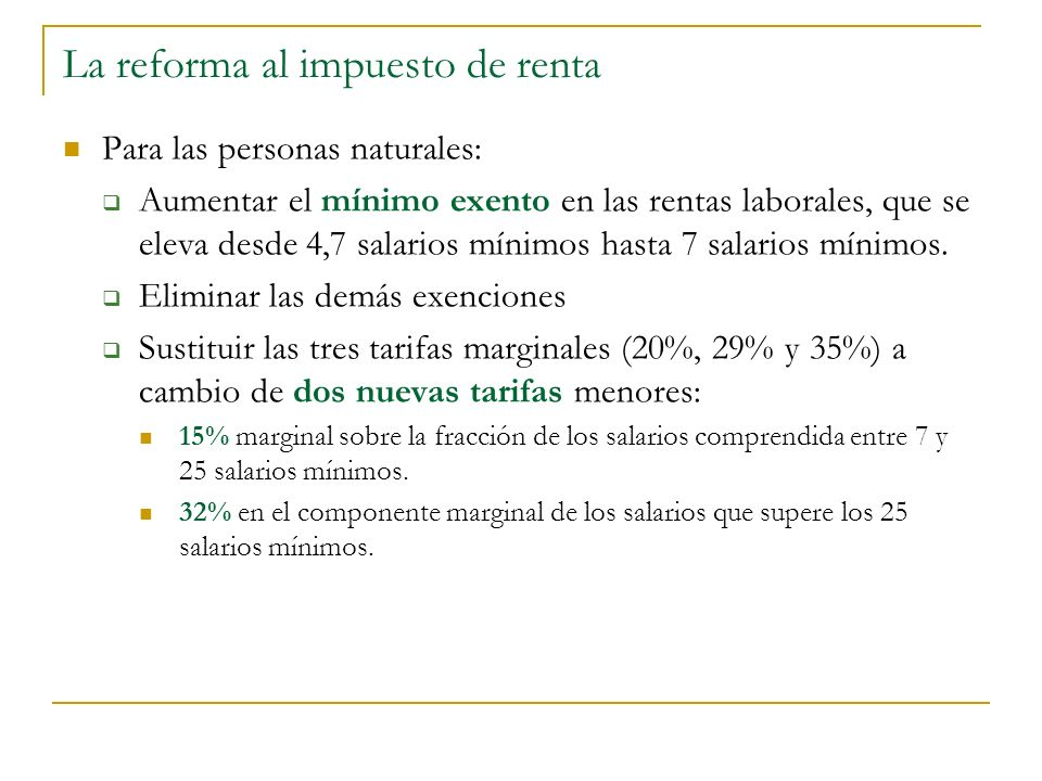 La reforma al impuesto de renta Para las personas naturales: Aumentar el mínimo exento en las rentas laborales, que se eleva desde 4,7 salarios mínimos hasta 7 salarios mínimos.