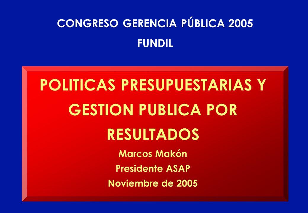 POLITICAS PRESUPUESTARIAS Y GESTION PUBLICA POR RESULTADOS Marcos Makón Presidente ASAP Noviembre de 2005 CONGRESO GERENCIA PÚBLICA 2005 FUNDIL