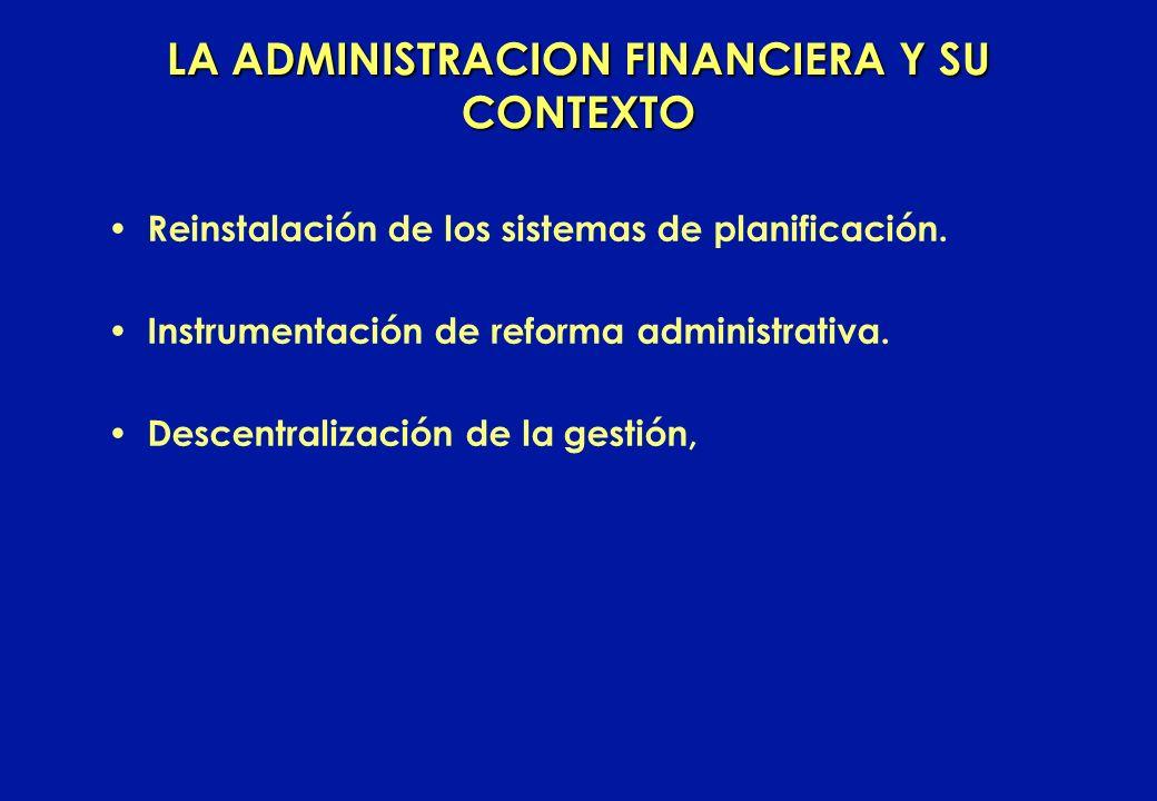 LA ADMINISTRACION FINANCIERA Y SU CONTEXTO Reinstalación de los sistemas de planificación. Instrumentación de reforma administrativa. Descentralizació