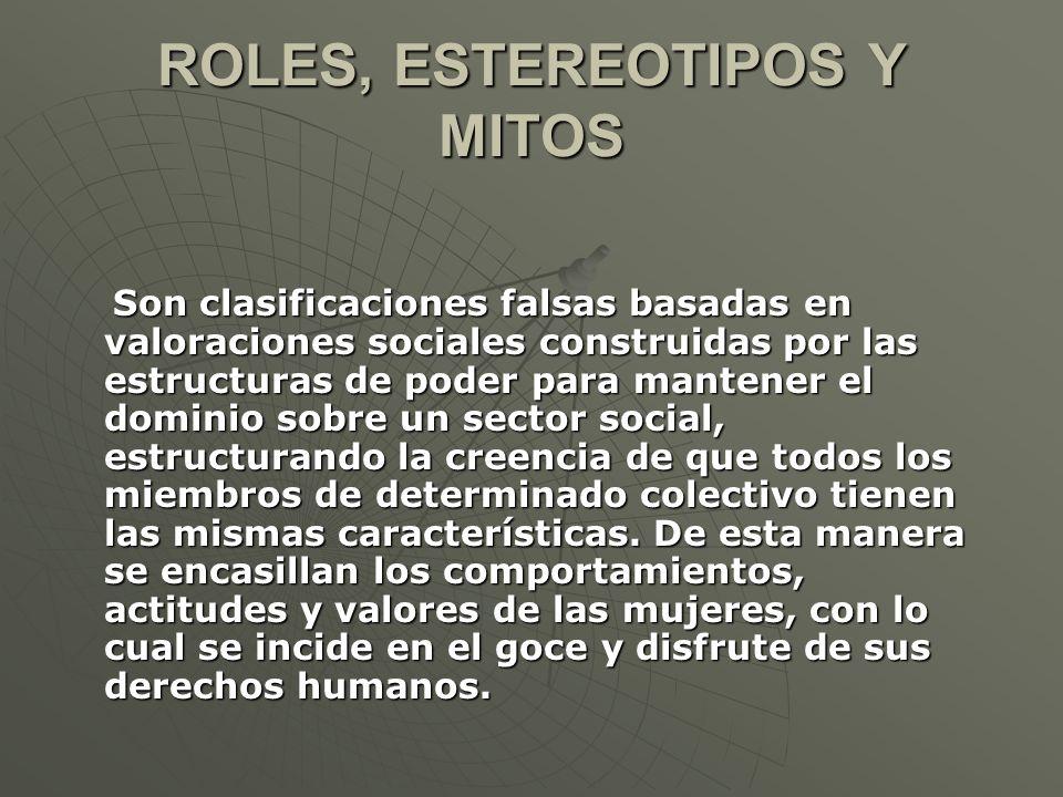 ROLES, ESTEREOTIPOS Y MITOS Son clasificaciones falsas basadas en valoraciones sociales construidas por las estructuras de poder para mantener el domi