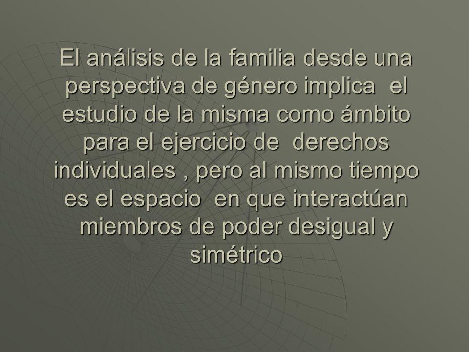 El análisis de la familia desde una perspectiva de género implica el estudio de la misma como ámbito para el ejercicio de derechos individuales, pero