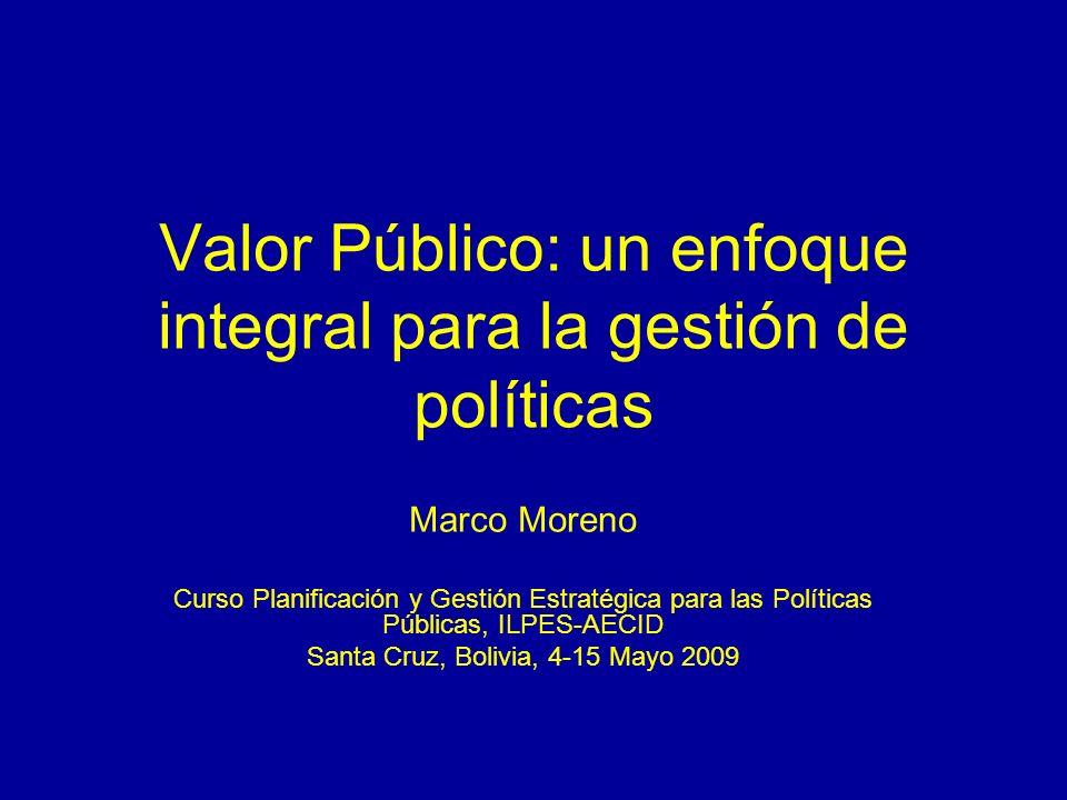 Valor Público: un enfoque integral para la gestión de políticas Marco Moreno Curso Planificación y Gestión Estratégica para las Políticas Públicas, IL