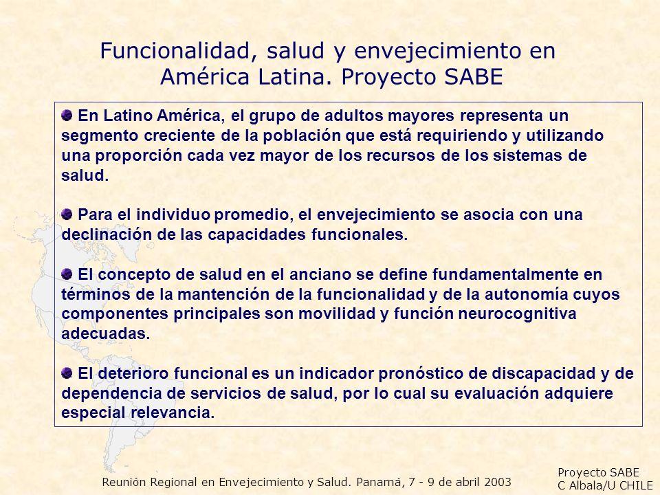 Proyecto SABE C Albala/U CHILE Reunión Regional en Envejecimiento y Salud. Panamá, 7 - 9 de abril 2003 Funcionalidad, salud y envejecimiento en Améric