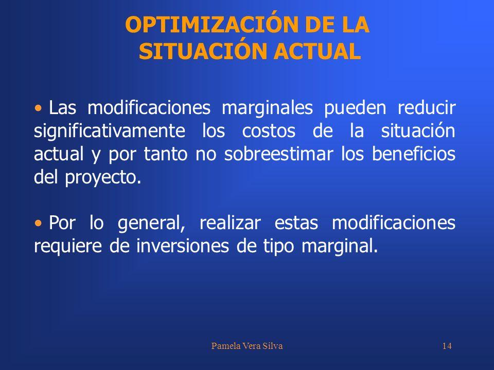 Pamela Vera Silva14 OPTIMIZACIÓN DE LA SITUACIÓN ACTUAL Las modificaciones marginales pueden reducir significativamente los costos de la situación actual y por tanto no sobreestimar los beneficios del proyecto.