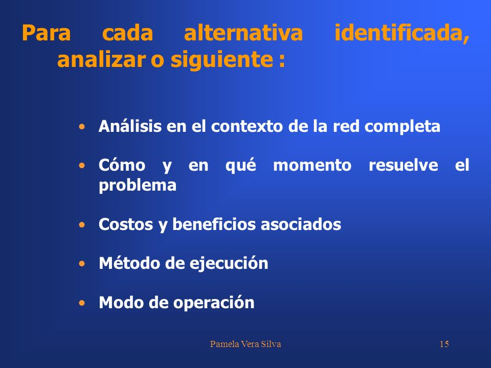 Pamela Vera Silva15 Para cada alternativa identificada, analizar o siguiente : Análisis en el contexto de la red completa Cómo y en qué momento resuelve el problema Costos y beneficios asociados Método de ejecución Modo de operación