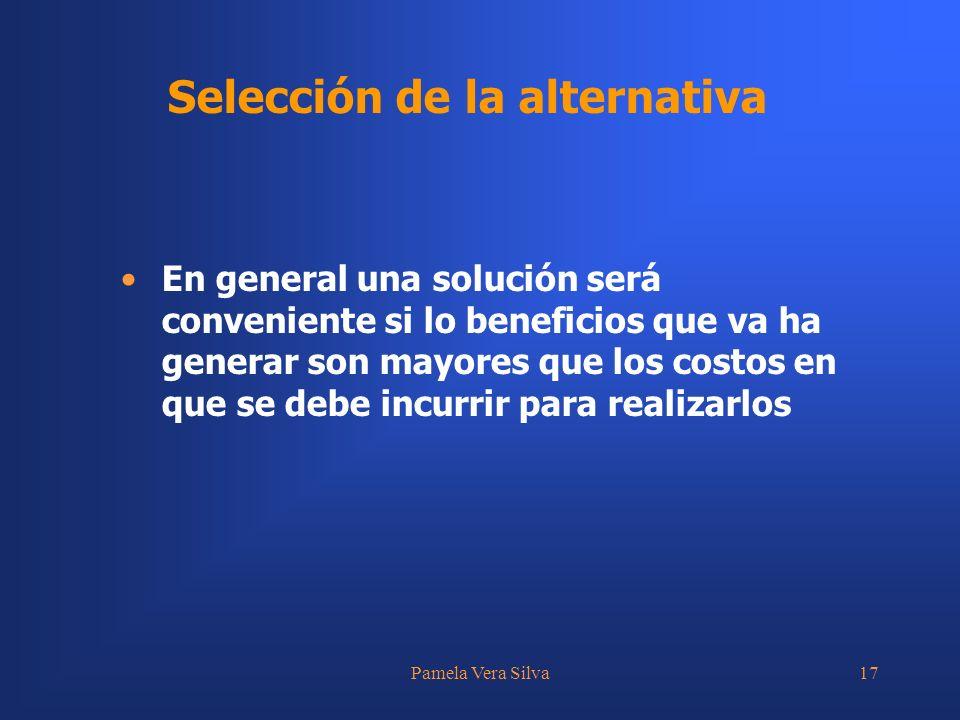 Pamela Vera Silva17 Selección de la alternativa En general una solución será conveniente si lo beneficios que va ha generar son mayores que los costos en que se debe incurrir para realizarlos