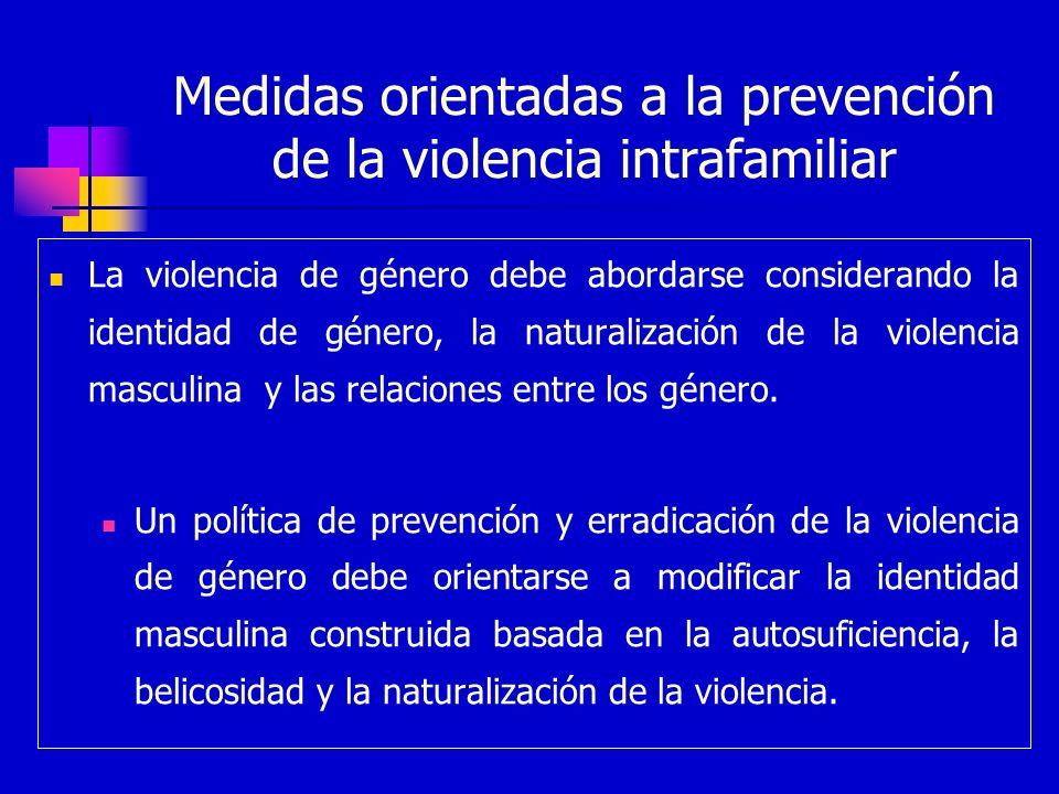 Medidas orientadas a la prevención de la violencia intrafamiliar La violencia de género debe abordarse considerando la identidad de género, la natural