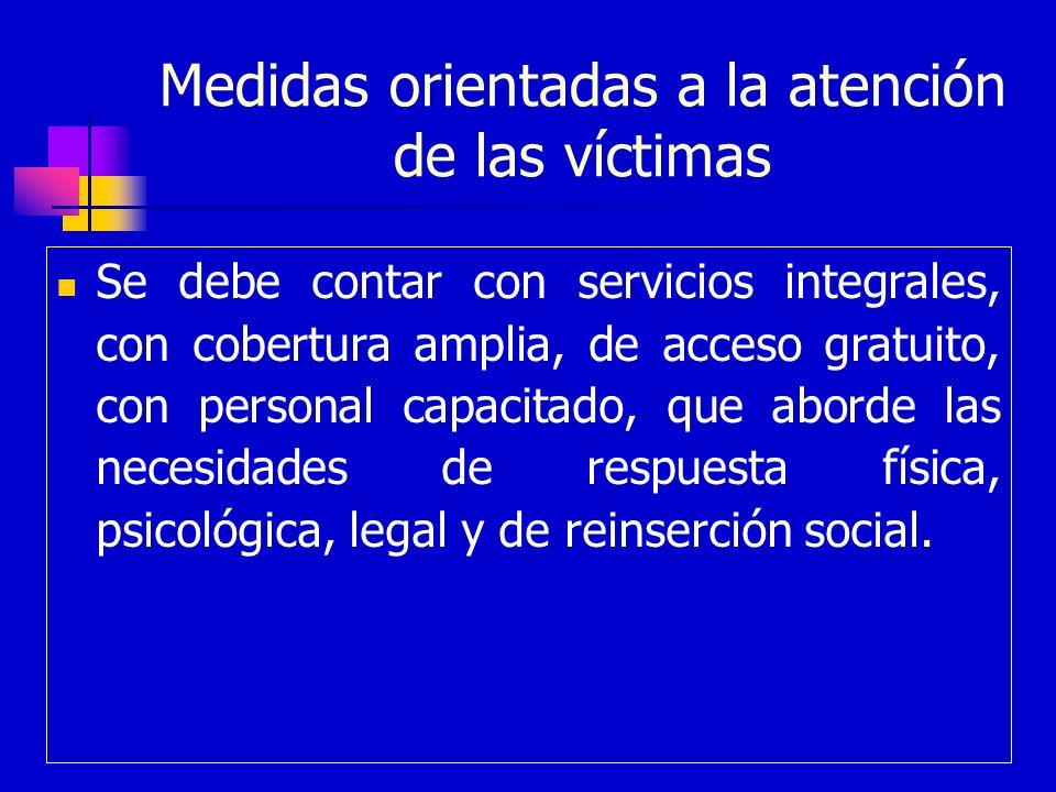 Medidas orientadas a la atención de las víctimas Se debe contar con servicios integrales, con cobertura amplia, de acceso gratuito, con personal capac