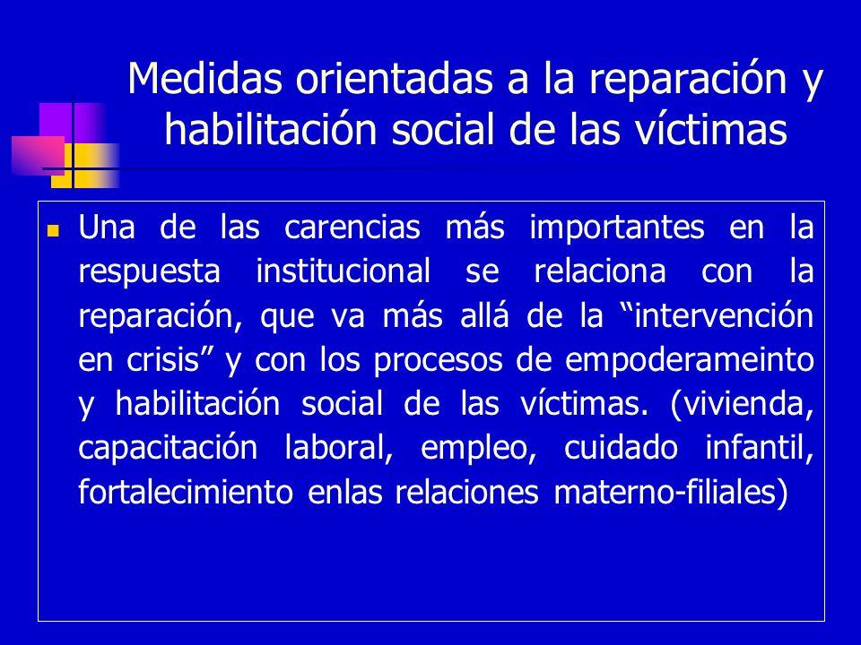 Medidas orientadas a la reparación y habilitación social de las víctimas Una de las carencias más importantes en la respuesta institucional se relacio