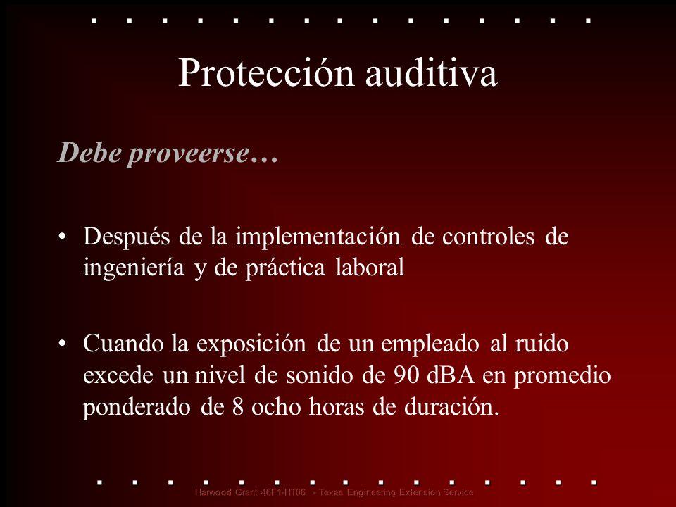 Protección auditiva Debe proveerse… Después de la implementación de controles de ingeniería y de práctica laboral Cuando la exposición de un empleado
