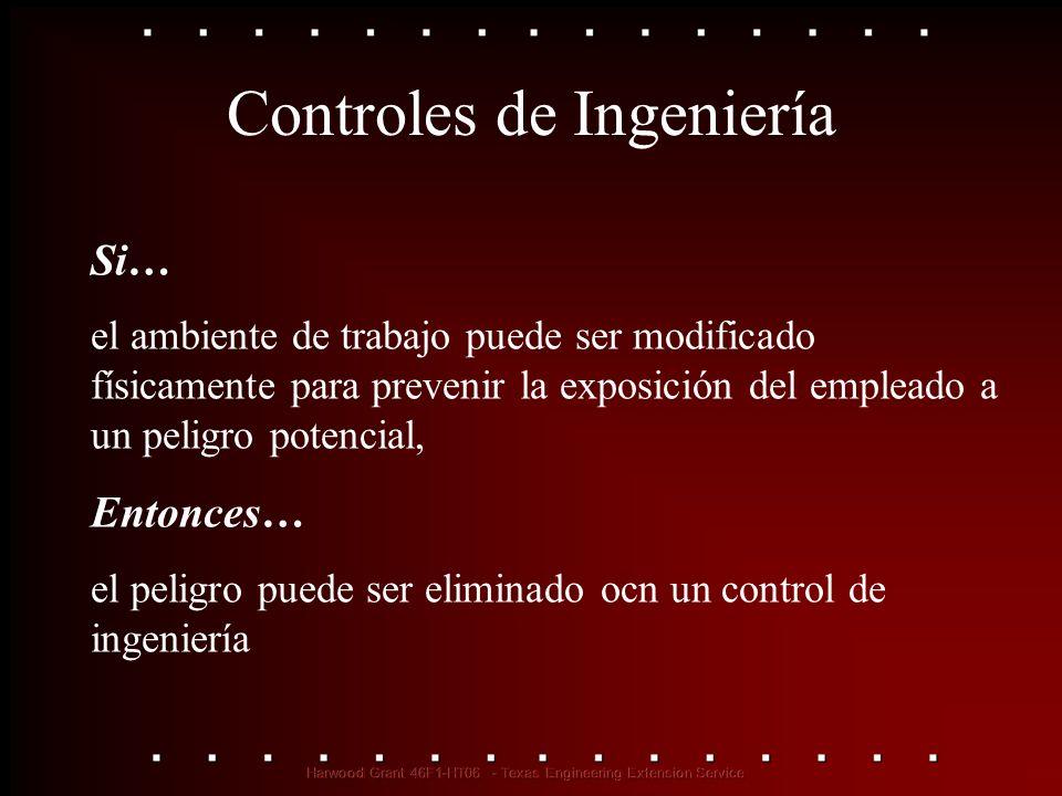 Controles de Ingeniería Si… el ambiente de trabajo puede ser modificado físicamente para prevenir la exposición del empleado a un peligro potencial, E