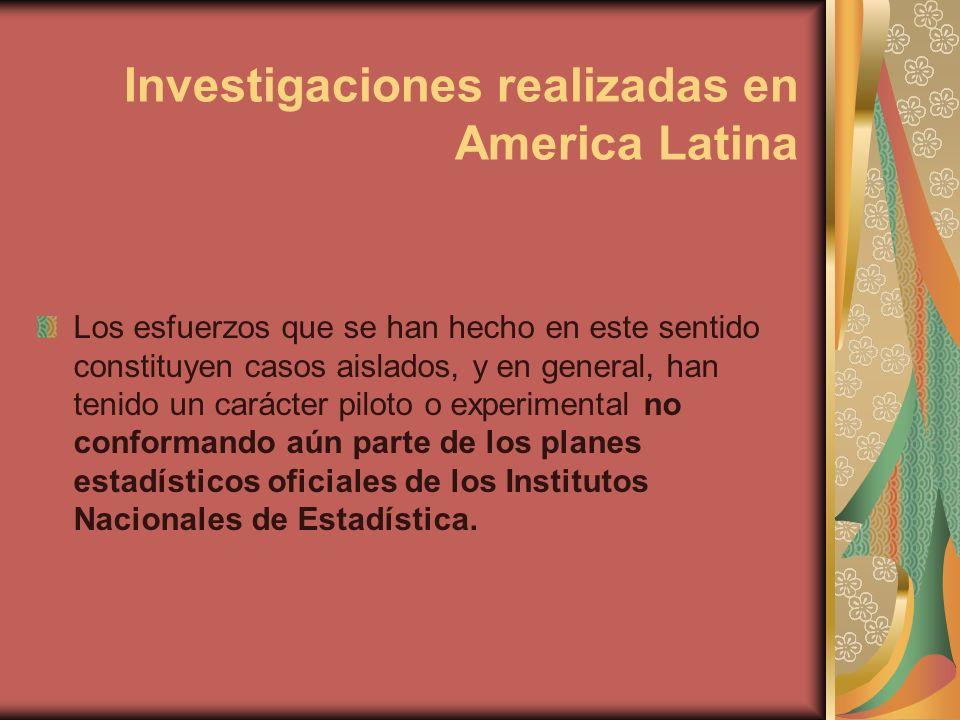 Investigaciones realizadas en America Latina Los esfuerzos que se han hecho en este sentido constituyen casos aislados, y en general, han tenido un carácter piloto o experimental no conformando aún parte de los planes estadísticos oficiales de los Institutos Nacionales de Estadística.