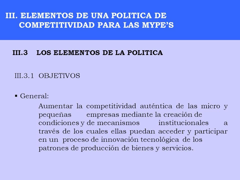 III. ELEMENTOS DE UNA POLITICA DE COMPETITIVIDAD PARA LAS MYPES III.3.1OBJETIVOS General: Aumentar la competitividad auténtica de las micro y pequeñas