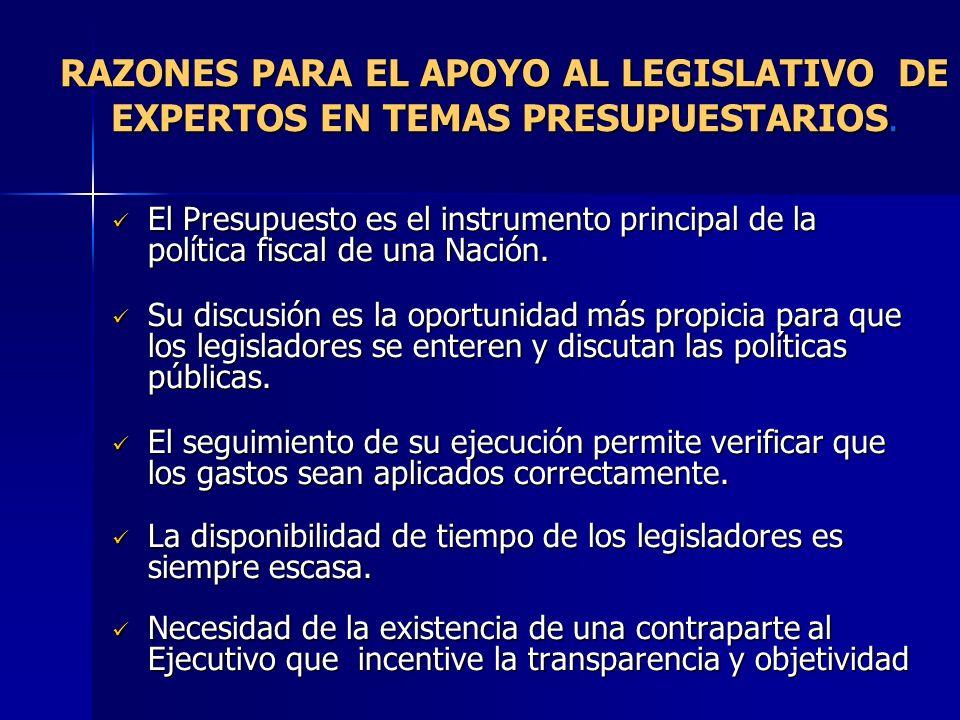RAZONES PARA EL APOYO AL LEGISLATIVO DE EXPERTOS EN TEMAS PRESUPUESTARIOS. El Presupuesto es el instrumento principal de la política fiscal de una Nac