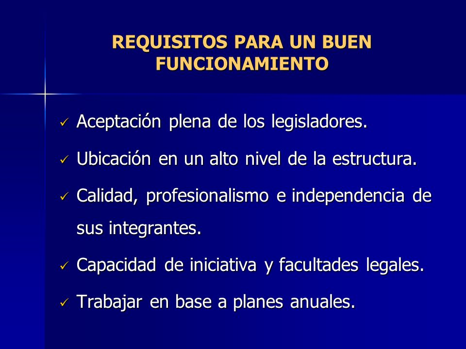 REQUISITOS PARA UN BUEN FUNCIONAMIENTO Aceptación plena de los legisladores. Aceptación plena de los legisladores. Ubicación en un alto nivel de la es
