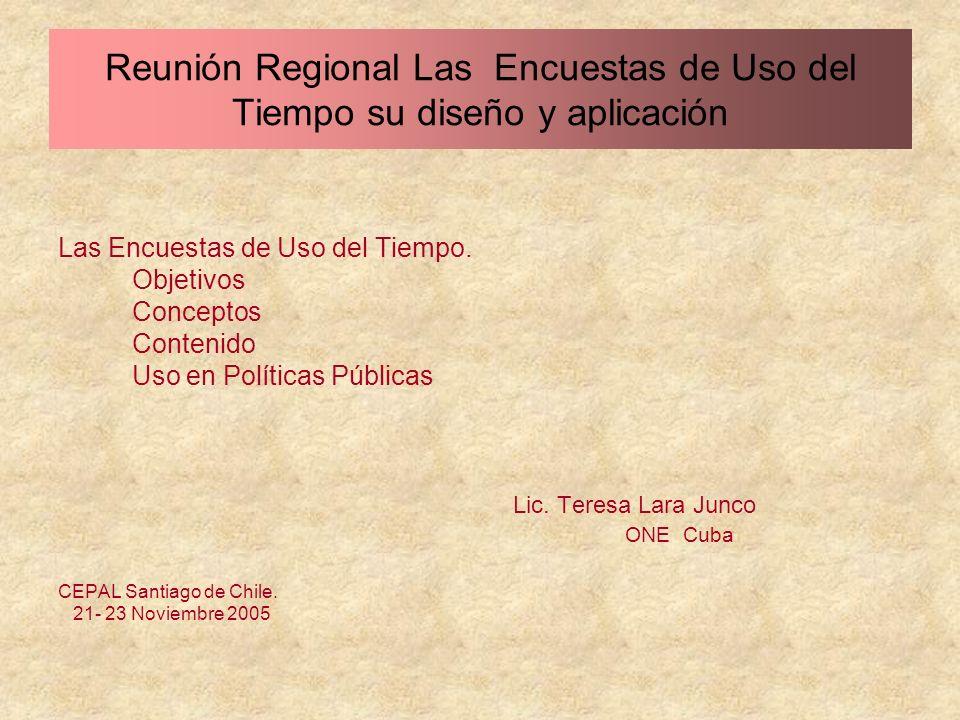 Las Encuestas de Uso del Tiempo. Objetivos Conceptos Contenido Uso en Políticas Públicas Lic. Teresa Lara Junco ONE Cuba CEPAL Santiago de Chile. 21-