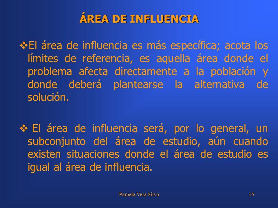 Pamela Vera Silva15 ÁREA DE INFLUENCIA El área de influencia es más específica; acota los límites de referencia, es aquella área donde el problema afe