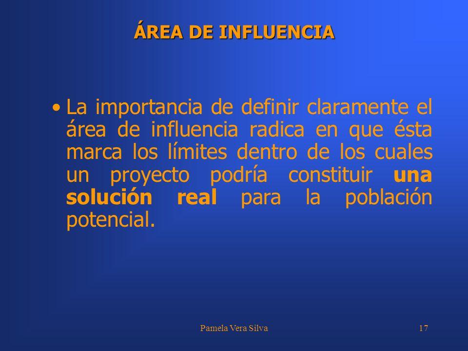 Pamela Vera Silva17 ÁREA DE INFLUENCIA La importancia de definir claramente el área de influencia radica en que ésta marca los límites dentro de los c