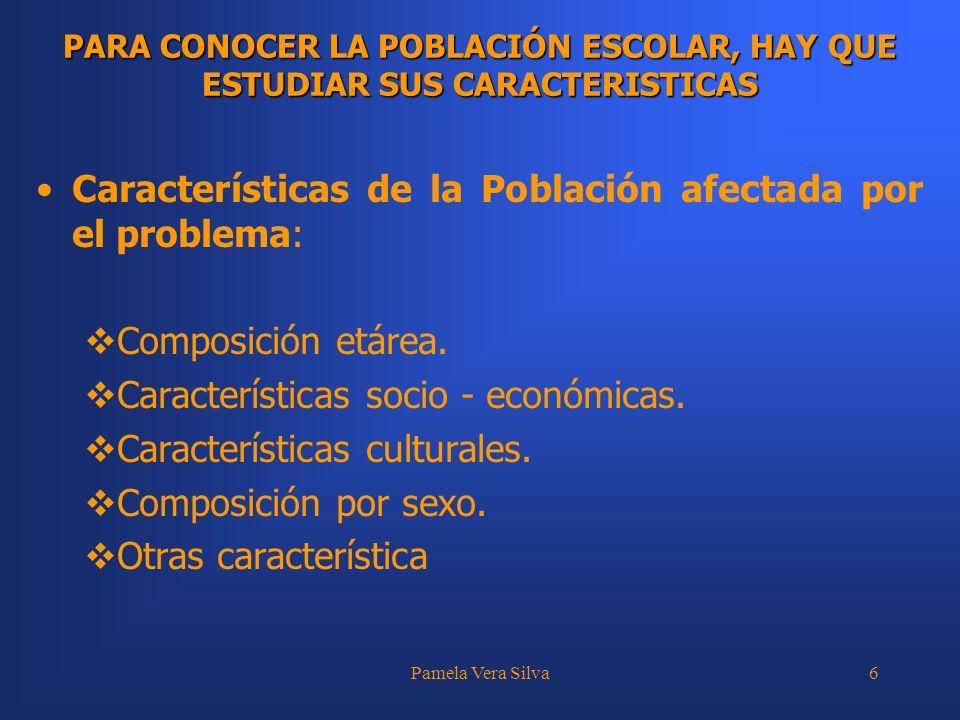 Pamela Vera Silva6 PARA CONOCER LA POBLACIÓN ESCOLAR, HAY QUE ESTUDIAR SUS CARACTERISTICAS Características de la Población afectada por el problema: C