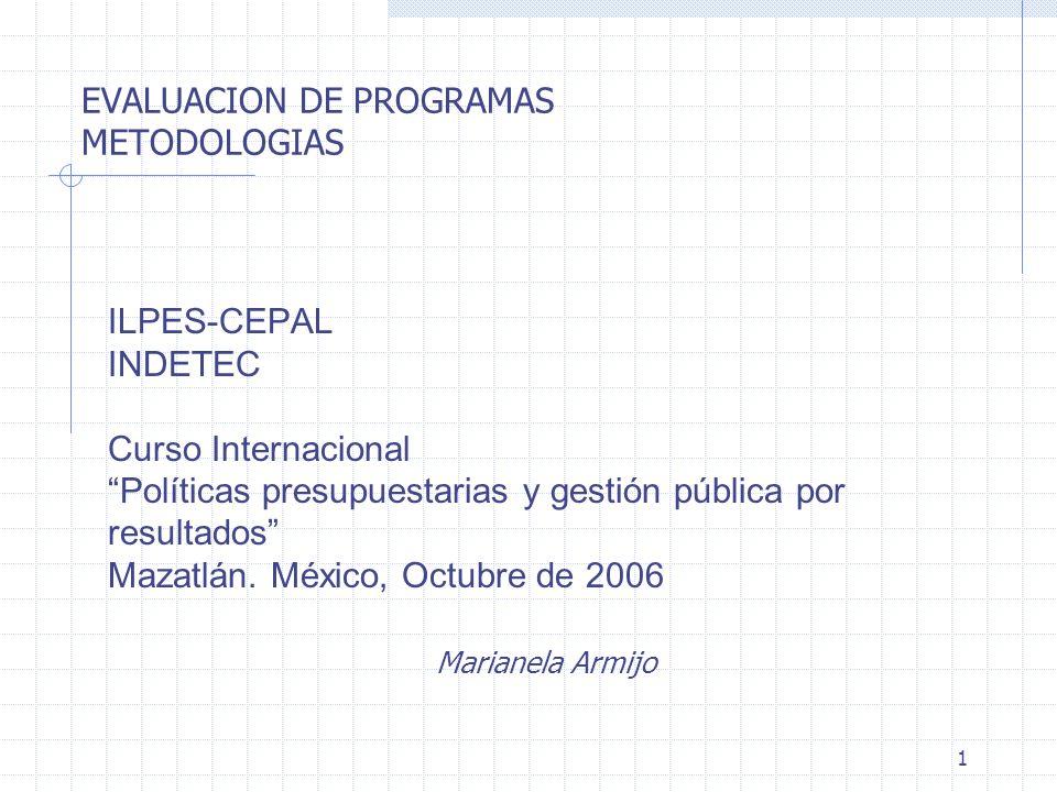 1 EVALUACION DE PROGRAMAS METODOLOGIAS ILPES-CEPAL INDETEC Curso Internacional Políticas presupuestarias y gestión pública por resultados Mazatlán. Mé