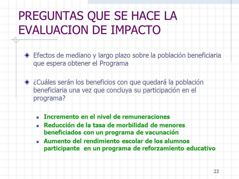 23 PREGUNTAS QUE SE HACE LA EVALUACION DE IMPACTO Efectos de mediano y largo plazo sobre la población beneficiaria que espera obtener el Programa ¿Cuá