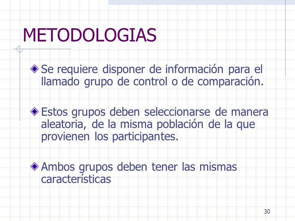 30 METODOLOGIAS Se requiere disponer de información para el llamado grupo de control o de comparación. Estos grupos deben seleccionarse de manera alea