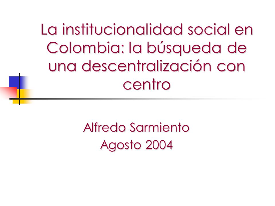 La institucionalidad social en Colombia: la búsqueda de una descentralización con centro Alfredo Sarmiento Agosto 2004