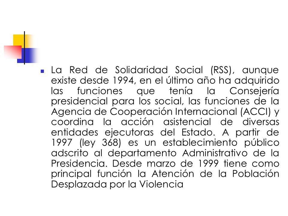 La Red de Solidaridad Social (RSS), aunque existe desde 1994, en el último año ha adquirido las funciones que tenía la Consejería presidencial para los social, las funciones de la Agencia de Cooperación Internacional (ACCI) y coordina la acción asistencial de diversas entidades ejecutoras del Estado.