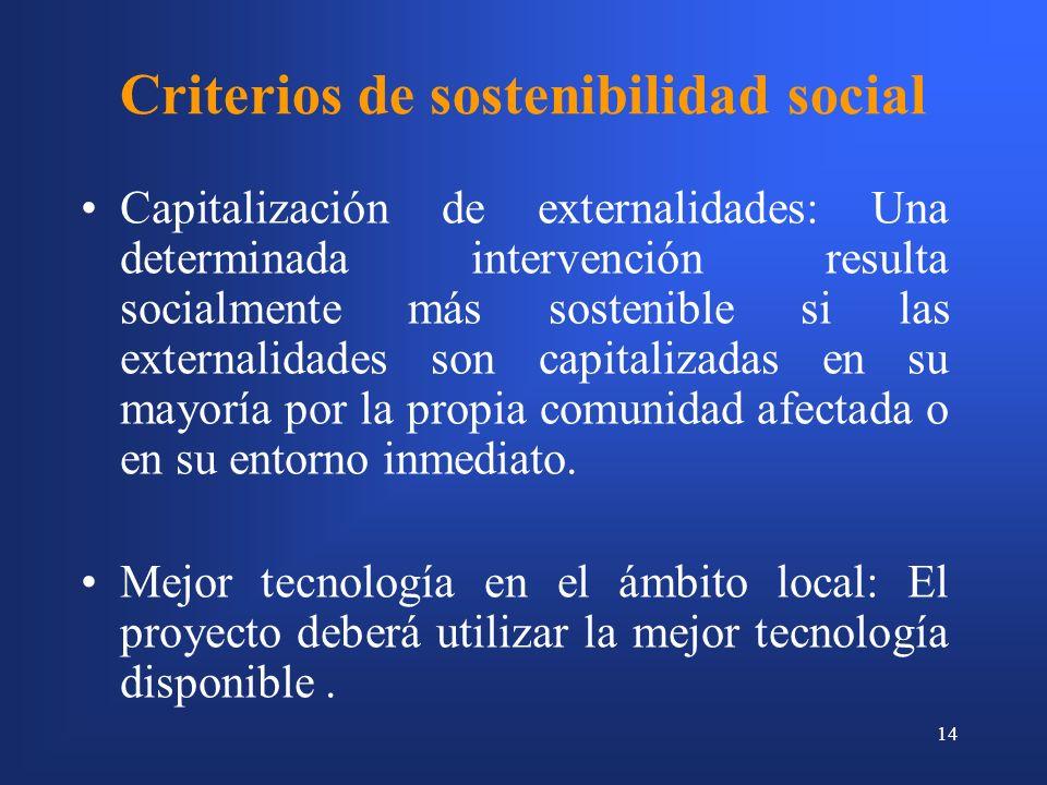 14 Criterios de sostenibilidad social Capitalización de externalidades: Una determinada intervención resulta socialmente más sostenible si las externalidades son capitalizadas en su mayoría por la propia comunidad afectada o en su entorno inmediato.