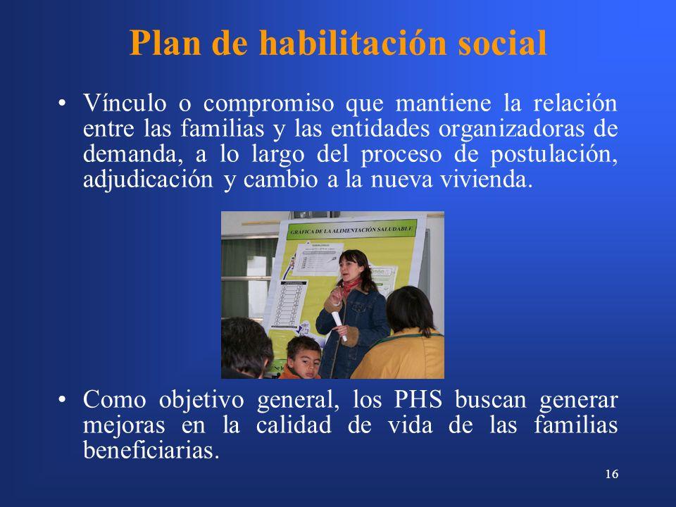16 Plan de habilitación social Vínculo o compromiso que mantiene la relación entre las familias y las entidades organizadoras de demanda, a lo largo del proceso de postulación, adjudicación y cambio a la nueva vivienda.