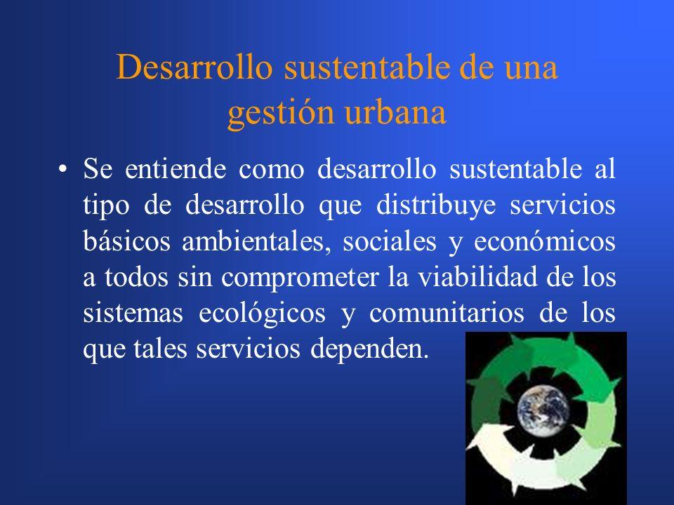 7 Desarrollo sustentable de una gestión urbana Se entiende como desarrollo sustentable al tipo de desarrollo que distribuye servicios básicos ambientales, sociales y económicos a todos sin comprometer la viabilidad de los sistemas ecológicos y comunitarios de los que tales servicios dependen.