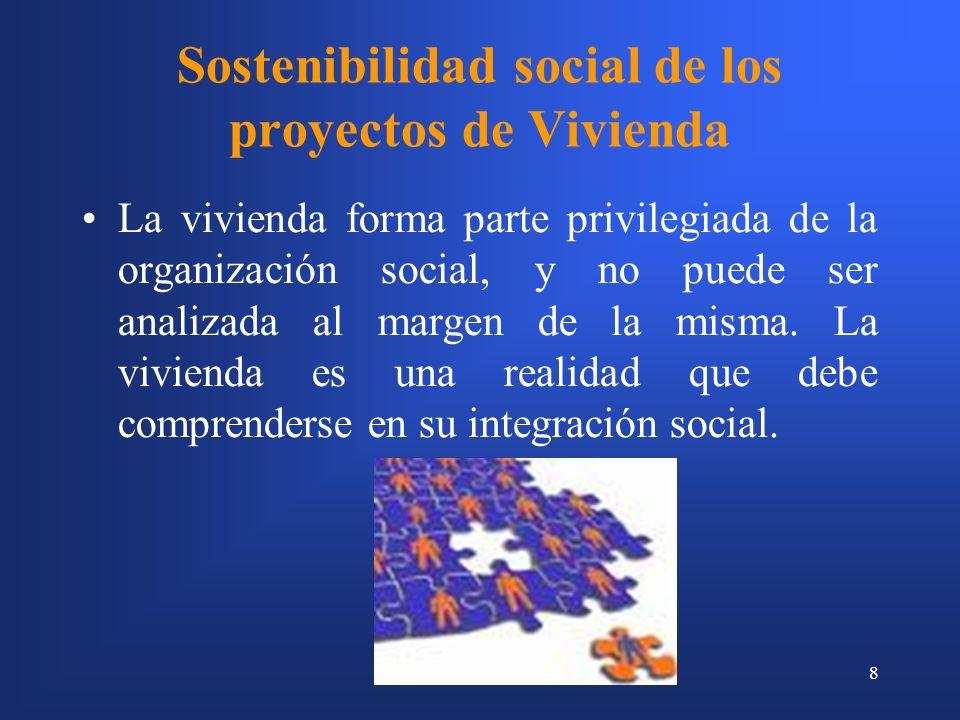 8 Sostenibilidad social de los proyectos de Vivienda La vivienda forma parte privilegiada de la organización social, y no puede ser analizada al margen de la misma.
