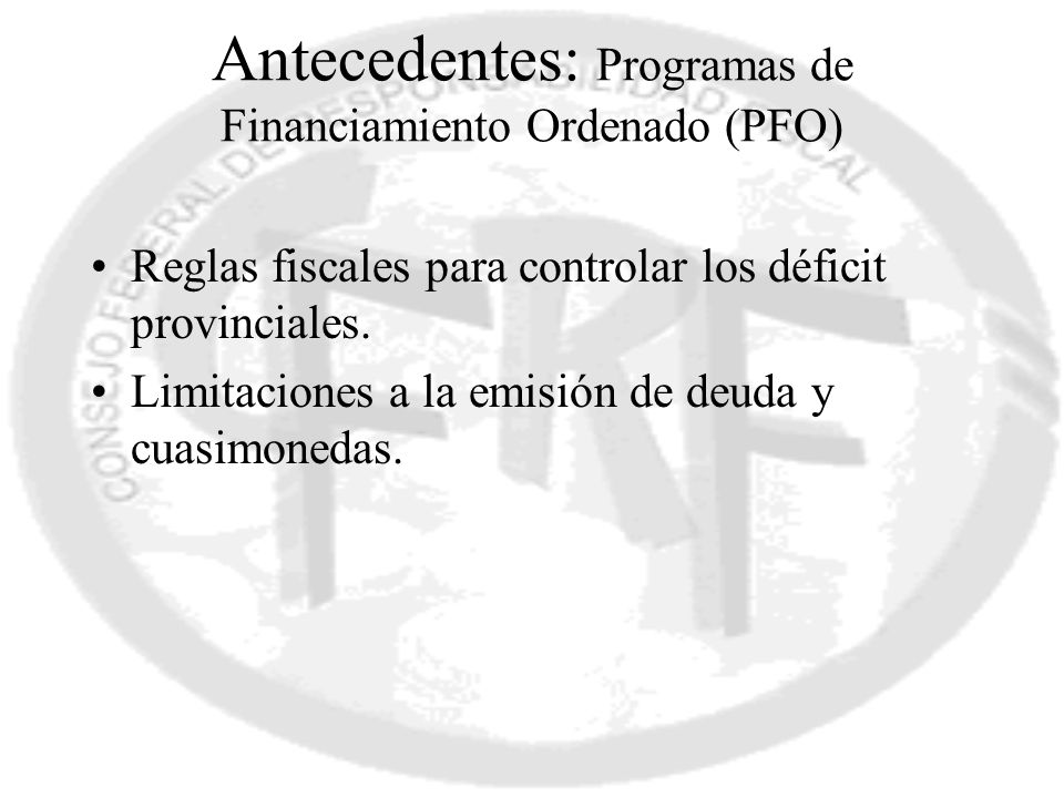 Antecedentes: Programas de Financiamiento Ordenado (PFO) Reglas fiscales para controlar los déficit provinciales. Limitaciones a la emisión de deuda y