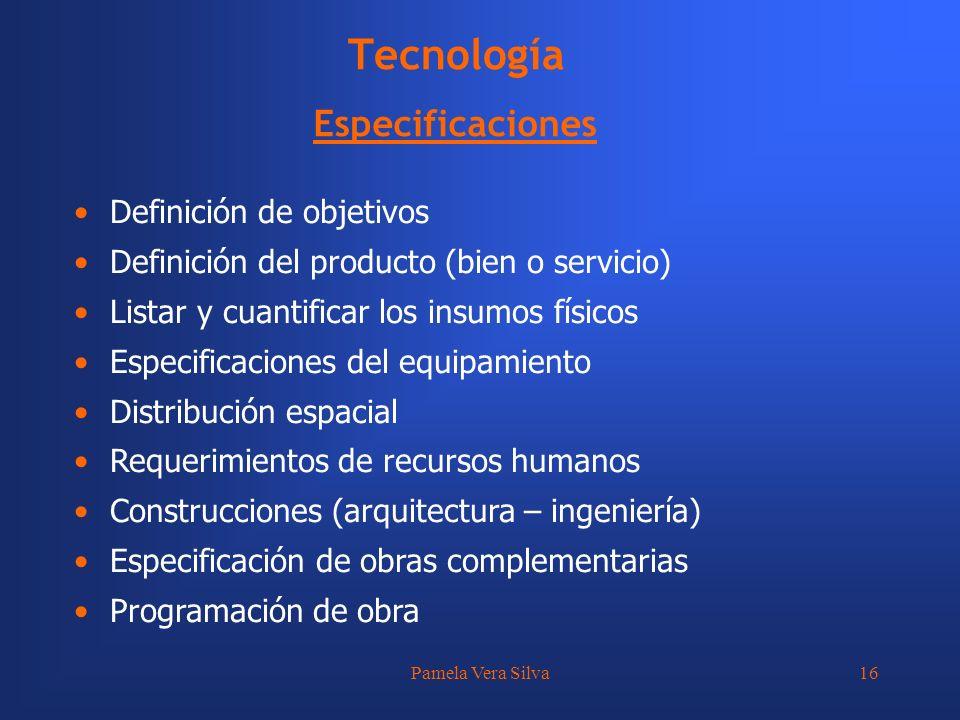 Pamela Vera Silva16 Tecnología Especificaciones Definición de objetivos Definición del producto (bien o servicio) Listar y cuantificar los insumos fís