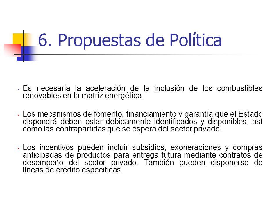 6. Propuestas de Política Es necesaria la aceleración de la inclusión de los combustibles renovables en la matriz energética. Los mecanismos de foment