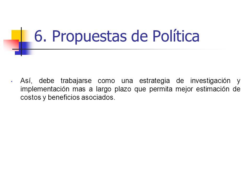 6. Propuestas de Política Así, debe trabajarse como una estrategia de investigación y implementación mas a largo plazo que permita mejor estimación de