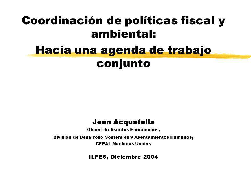 Coordinación de políticas fiscal y ambiental: Hacia una agenda de trabajo conjunto Jean Acquatella Oficial de Asuntos Económicos, División de Desarrol