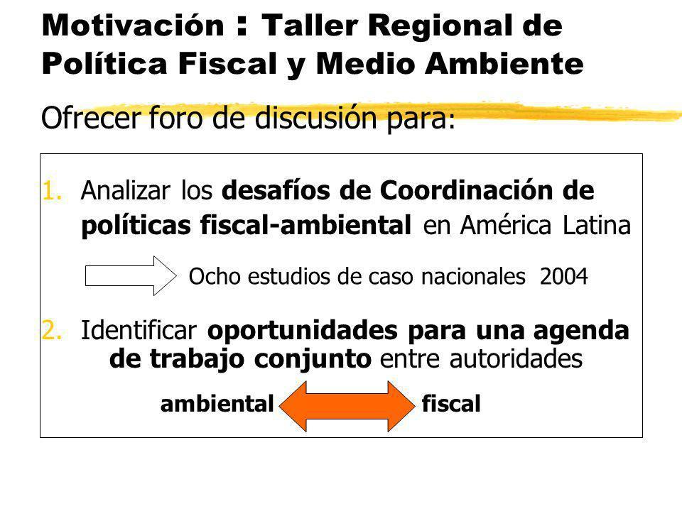 Motivación : Taller Regional de Política Fiscal y Medio Ambiente Ofrecer foro de discusión para : 1.Analizar los desafíos de Coordinación de políticas