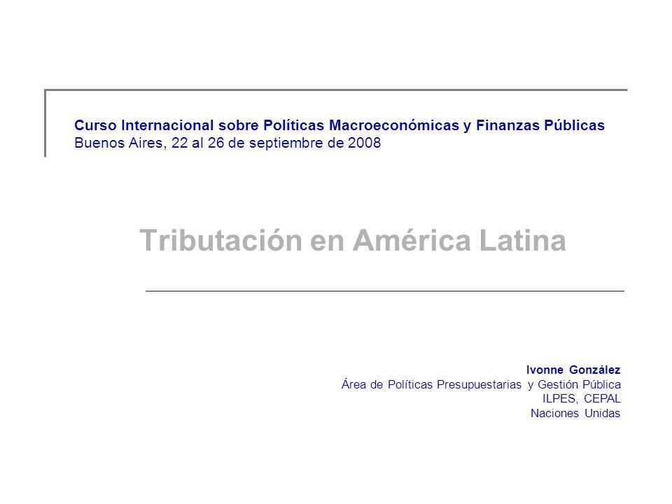 Curso Internacional sobre Políticas Macroeconómicas y Finanzas Públicas Buenos Aires, 22 al 26 de septiembre de 2008 Tributación en América Latina Ivonne González Área de Políticas Presupuestarias y Gestión Pública ILPES, CEPAL Naciones Unidas