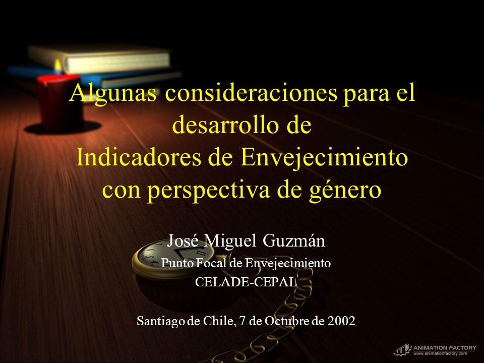 Algunas consideraciones para el desarrollo de Indicadores de Envejecimiento con perspectiva de género José Miguel Guzmán Punto Focal de Envejecimiento CELADE-CEPAL Santiago de Chile, 7 de Octubre de 2002