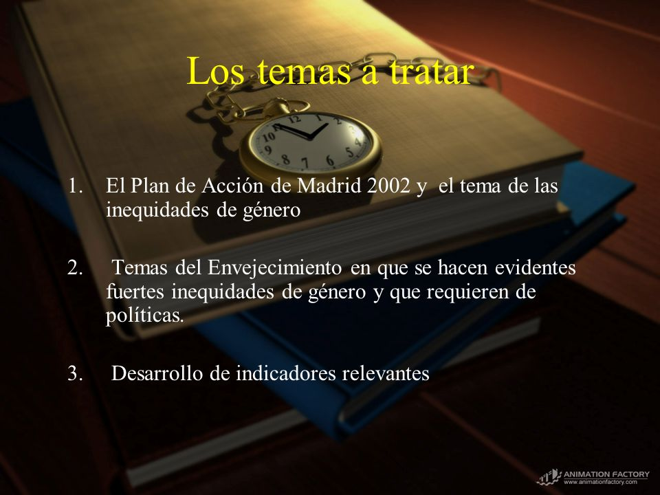 Los temas a tratar 1.El Plan de Acción de Madrid 2002 y el tema de las inequidades de género 2. Temas del Envejecimiento en que se hacen evidentes fue