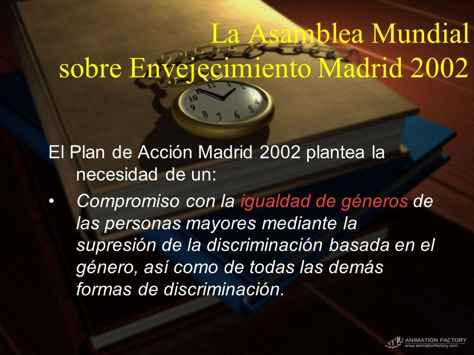 La Asamblea Mundial sobre Envejecimiento Madrid 2002 El Plan de Acción Madrid 2002 plantea la necesidad de un: Compromiso con la igualdad de géneros de las personas mayores mediante la supresión de la discriminación basada en el género, así como de todas las demás formas de discriminación.