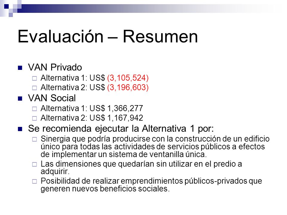 Evaluación – Resumen VAN Privado Alternativa 1: US$ (3,105,524) Alternativa 2: US$ (3,196,603) VAN Social Alternativa 1: US$ 1,366,277 Alternativa 2: