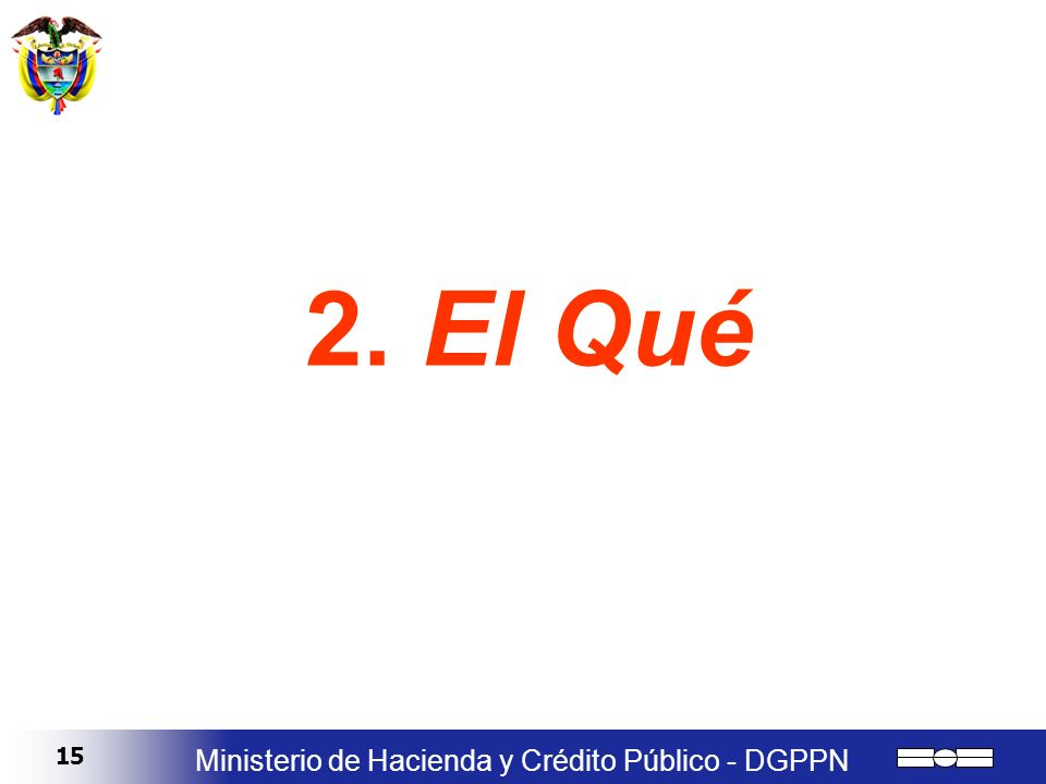15 Ministerio de Hacienda y Crédito Público - DGPPN 2. El Qué