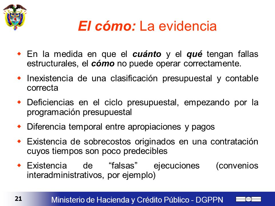 21 Ministerio de Hacienda y Crédito Público - DGPPN El cómo: La evidencia En la medida en que el cuánto y el qué tengan fallas estructurales, el cómo