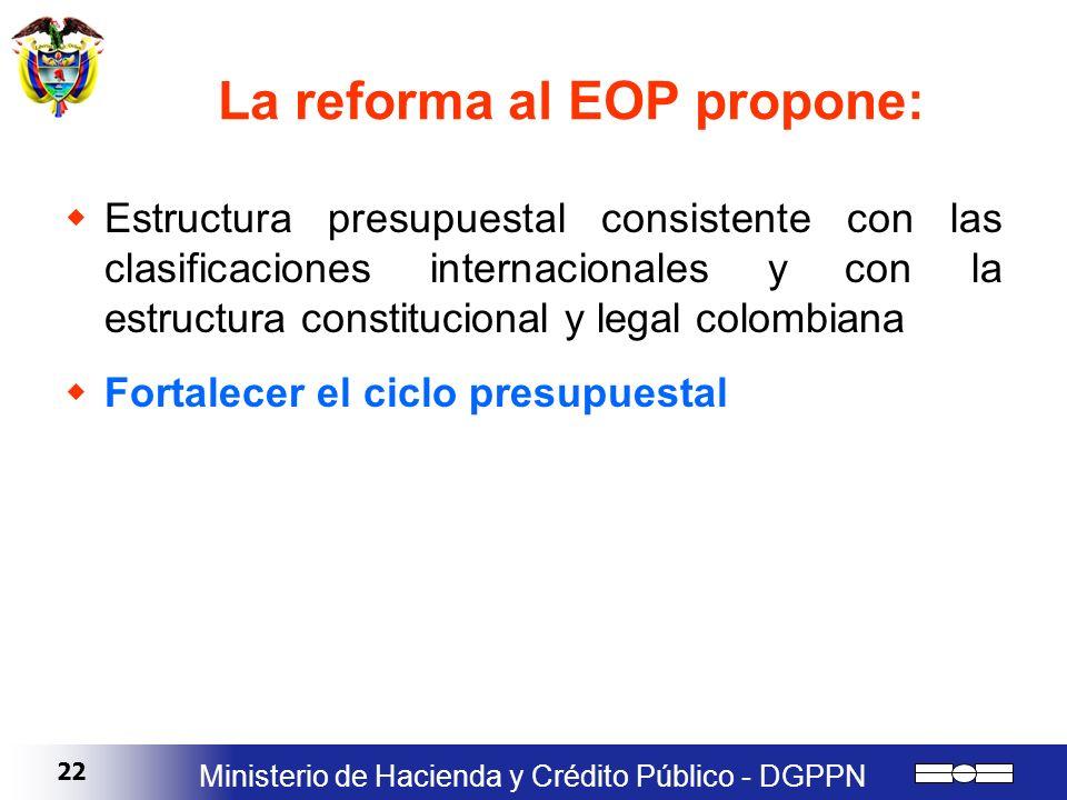22 Ministerio de Hacienda y Crédito Público - DGPPN La reforma al EOP propone: Estructura presupuestal consistente con las clasificaciones internacion