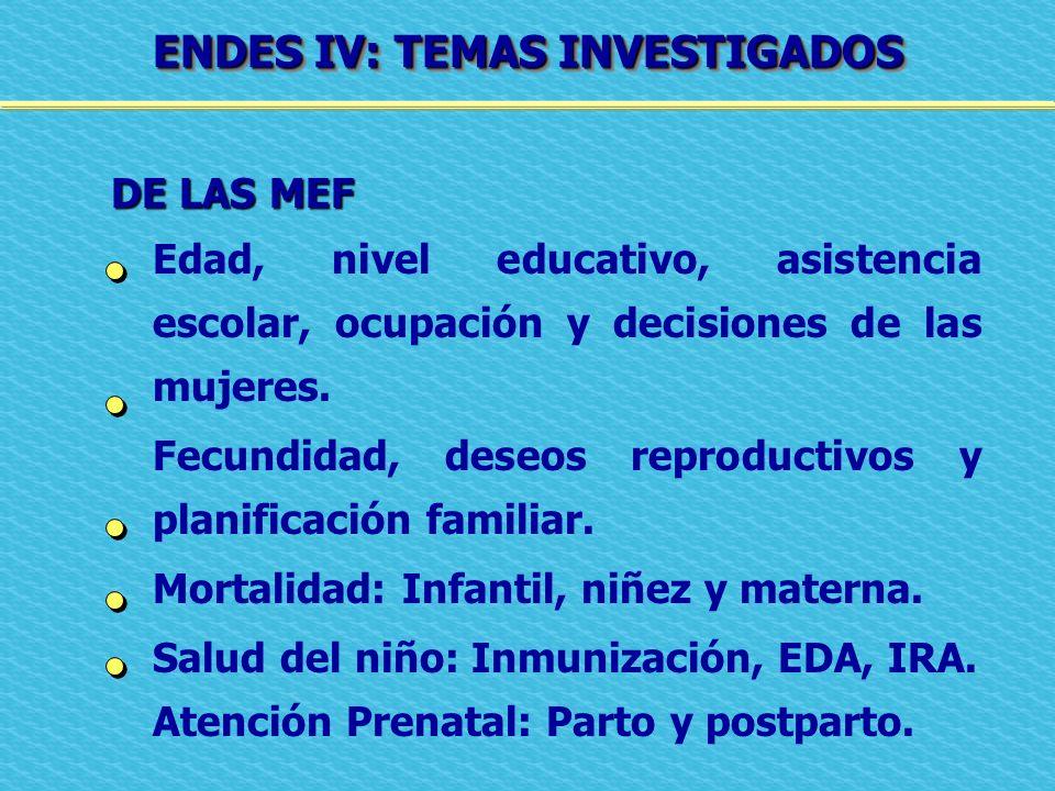 ENDES IV: TEMAS INVESTIGADOS DE LAS MEF DE LAS MEF Edad, nivel educativo, asistencia escolar, ocupación y decisiones de las mujeres. Fecundidad, deseo