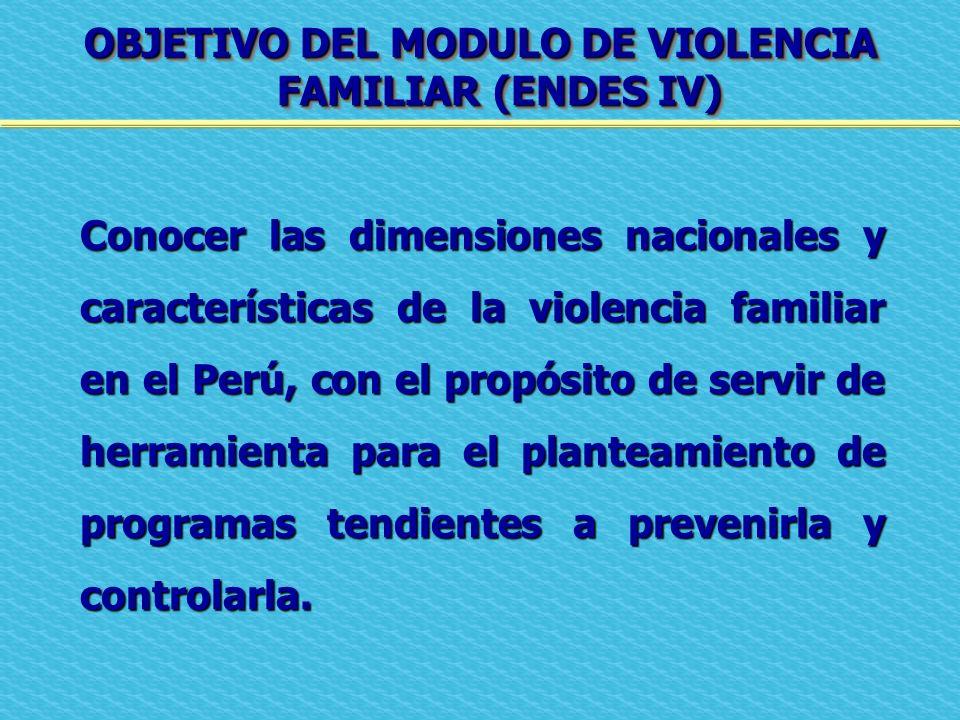 OBJETIVO DEL MODULO DE VIOLENCIA FAMILIAR (ENDES IV) Conocer las dimensiones nacionales y características de la violencia familiar en el Perú, con el